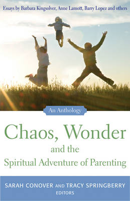 Chaos, Wonder and the Spiritual Adventure of Parenting: An Anthology