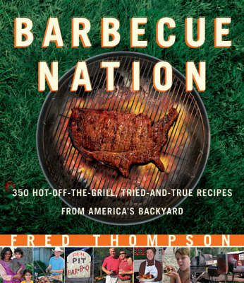 Barbecue Nation: 350 Hot-off-the-grill, Tried and True Recipes from America's Backyard