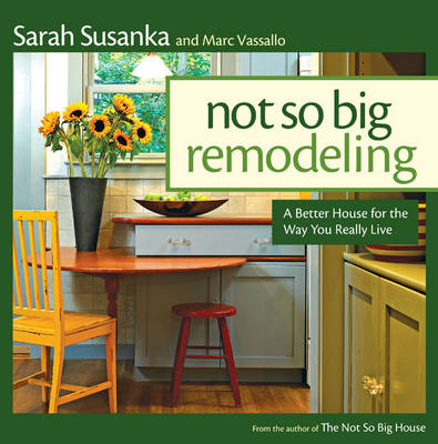 Not So Big Remodeling: A Better House for the Way You Really Live