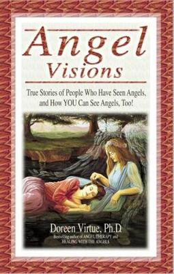 Angel Visions: True Stories of People Who Have Seen Angels, and How You Can See Angels, Too!