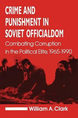 Crime and Punishment in Soviet Officialdom: Combating Corruption in the Soviet Elite, 1965-90: Combating Corruption in the Soviet Elite, 1965-90