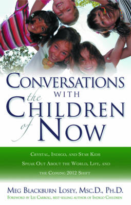 Coversations with the Children of Now: Crystal, Indigo, and Star Kids Speak out About the World and the Coming 2012 Shift