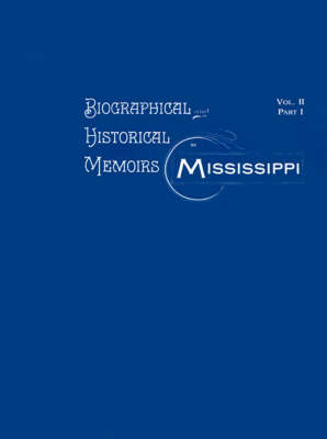 Biographical & Historical Memoirs of Mississippi: Volume II, Part I