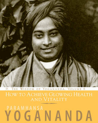 How to Achieve Glowing Health and Vitality: The Wisdom of Yogananda, Volume 6