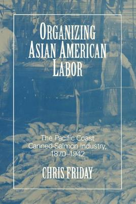 Organizing Asian American Labor: The Pacific Coast Canned-salmon Industry, 1870-1942
