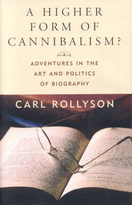 A Higher Form of Cannibalism?: Adventures in the Art and Politics of Biography
