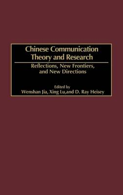 Chinese Communication Theory and Research: Reflections, New Frontiers, and New Directions