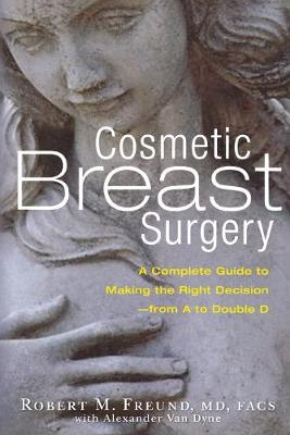 Cosmetic Breast Surgery: A Complete Guide to Making the Right Decision--from A to Double D