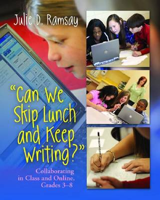 Can we Skip Lunch and Keep Writing?: Collaborating in Class & Online, Grades 3-6
