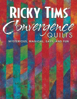 Ricky Tims Convergence Quilts: Mysterious, Magical, Easy, and Fun