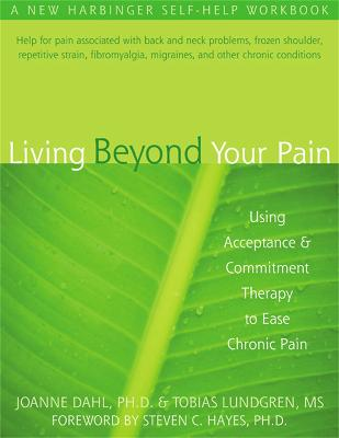 Living Beyond Your Pain: Using Acceptance & Commitment Therapy to Ease Chronic Pain