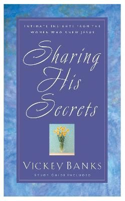 Sharing His Secrets: Intimate Insights from the Women who Knew Jesus