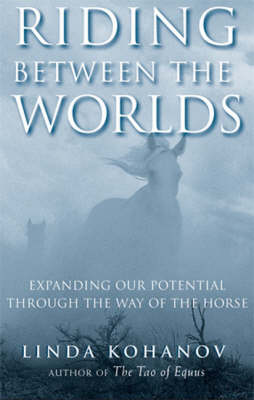 Riding Between the Worlds: Expanding Your Potential Through the Way of the Horse