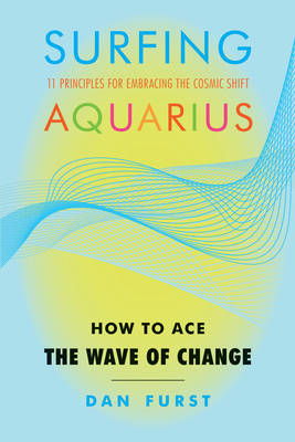 Surfing Aquarius: How to Ace the Wave of Change: 11 Principles for Embracing the Cosmic Shift