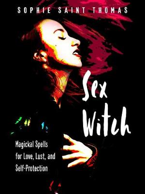 Sex Witch: Magical Spells for Love, Lust, and Self-Protection