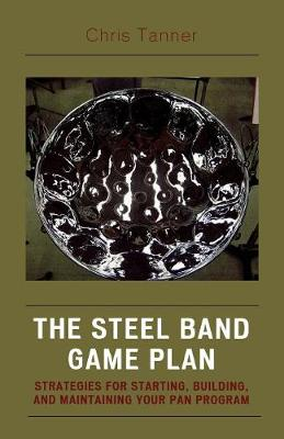 The Steel Band Game Plan: Strategies for Starting, Building, and Maintaining Your Pan Program
