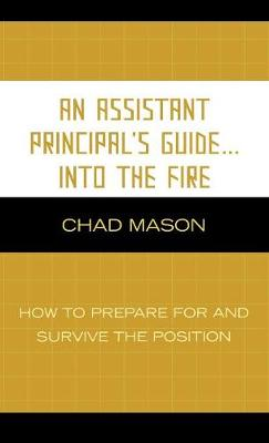 An Assistant Principal's Guide . . . Into the Fire: How to Prepare for and Survive the Position