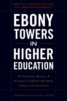 Ebony Towers in Higher Education: The Evolution, Mission, and Presidency of Historically Black Colleges and Universities