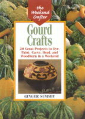 Gourd Crafts: From Bowls to Birdhouses - 20 Great Projects to Dye, Cut, Carve, Bead and Woodburn in a Weekend