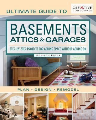 Ultimate Guide to Basements, Attics & Garages, 3rd Revised Edition: Step-By-Step Projects for Adding Space Without Adding on