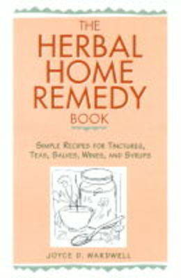 The Herbal Home Remedy Book: Simple Recipes for Tinctures, Teas, Salves, Wines and Syrups