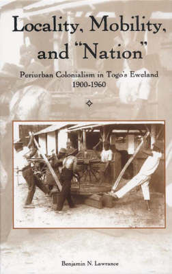 "Locality, Mobility, and ""Nation"": Periurban Colonialism in Togo's Eweland, 1900-1960"