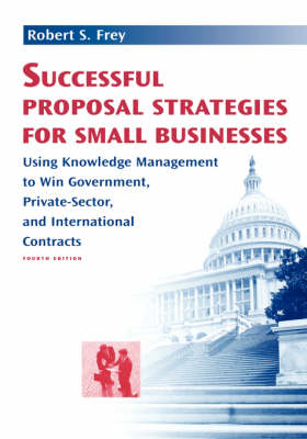 Successful Proposal Strategies for Small Businesses: Using Knowledge Management to Win Government, Private-Sector, and International Contracts