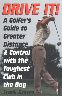 Drive It!: A Golfer's Guide to Greater Distance & Control With the Toughest Club in the Bag