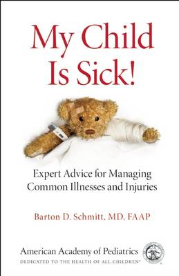 My Child is Sick!: Expert Advice for Managing Common Illesses and Injuries