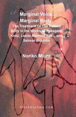 Marginal Voice, Marginal Body: The Treatment of the Human Body in the Works of Nakagami Kenji, Leslie Marmon Silko, and Salman Rushdie