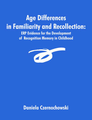 Age Differences in Familiarity and Recollection: Erp Evidence for the Development of Recognition Memory in Childhood