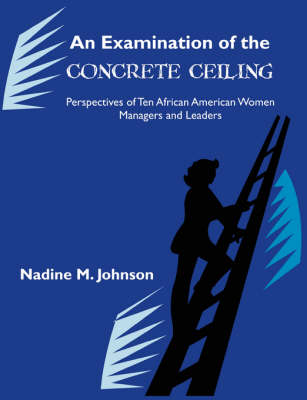 An Examination of the Concrete Ceiling: Perspectives of Ten African American Women Managers and Leaders: Perspectives of Ten African American Women Managers and Leaders
