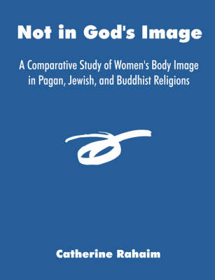 Not in God's Image: A Comparative Study of Women's Body Image in Pagan, Jewish, and Buddhist Religions