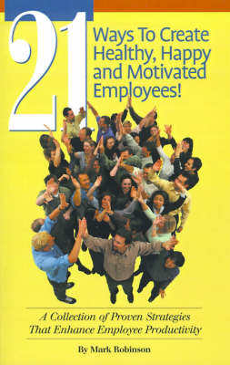 21 Ways to Create Healthy, Happy and Motivated Employee!: A Collection of Proven Strategies That Enhance Employee Productivity