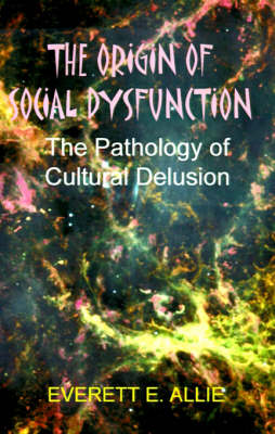 The Origin of Social Dysfunction: The Pathology of Cultural Delusion