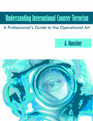 Understanding International Counter Terrorism: A Professional's Guide to the Operational Art