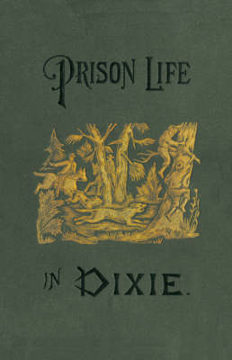 Prison Life in Dixie: Giving a Short History of the Inhuman and Barbarous Treatment of Our Soldiers by Rebel Authorities