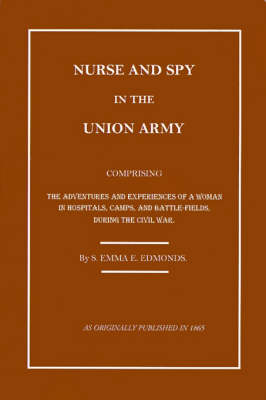 Nurse and Spy in the Union Army: The Adventures and Experiences of a Woman in Hospitals, Camps, and Battlefields
