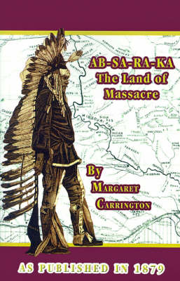 AB-SA-RA-KA Land of Massacre: Being the Experience of an Officer's Wife on the Plains with an Outline of Indian Operations and Conferences from 1865