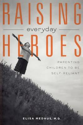 Raising Everyday Heroes: Parenting Children To Be Self-Reliant