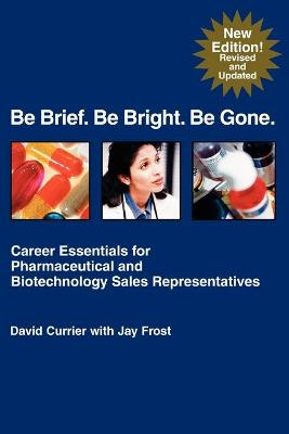Be Brief. Be Bright. Be Gone.: Career Essentials for Pharmaceutical and Biotechnology Sales Representatives