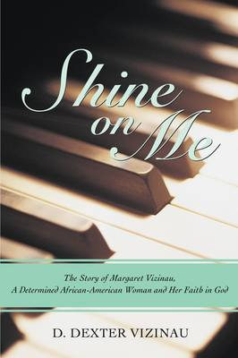 Shine on Me: The Story of Margaret Vizinau, a Determined African-American Woman and Her Faith in God