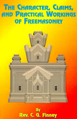 The Character, Claims and Practical Workings of Freemasonry