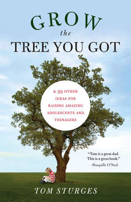 Grow the Tree You Got: & 46 Other Ideas for Raising Amazing Adolescents and Teenagers