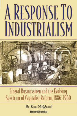 A Response to Industrialism: Liberal Businessmen and the Evolving Spectrum of Capitalist Reform: Liberal Businessmen and the Evolving Spectrum of Capitalist Reform, 1886-1960