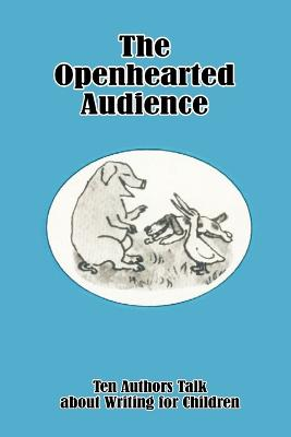 The Openhearted Audience: Ten Authors Talk about Writing for Children
