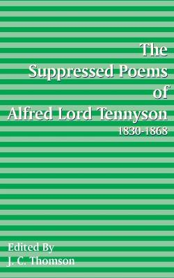 Suppressed Poems of Alfred, Lord Tennyson 1830 -1868