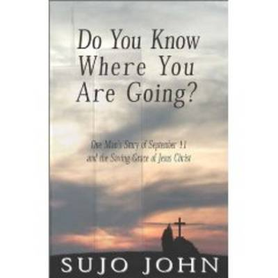 Do You Know Where You are Going: One Mans Story of September 11 and the Saving Grace of Jesus Christ
