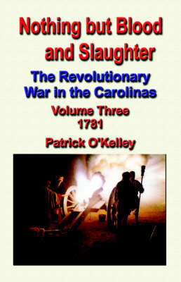 Nothing But Blood and Slaughter: The Revolutionary War in the Carolinas - Volume Three 1781