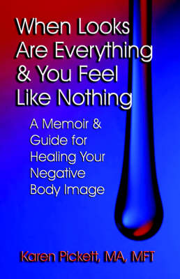 When Looks are Everything and You Feel Like Nothing: A Memoir and Guide for Healing Your Negative Body Image